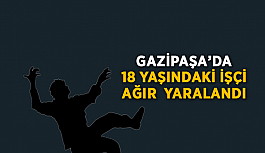 Gazipaşa'da 18 yaşındaki işçi ağır yaralandı