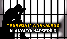 Manavgat'ta yakalandı, Alanya'ya hapsedildi
