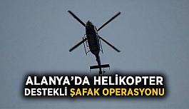 Alanya'da helikopter destekli şafak operasyonu