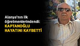 Alanya'nın ilk öğretmenlerindendi: Kaptanoğlu hayatını kaybetti
