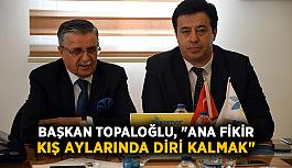 """Başkan Topaloğlu, """"Ana fikir kış..."""