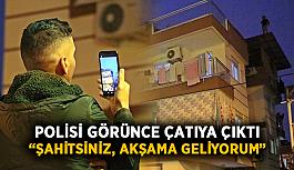 """Polisi görünce çatıya çıktı: """"Şahitsiniz, akşama geliyorum"""""""