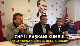 """CHP İl Başkanı Kumbul: """"Alanya'dan isimler belli olmadı"""""""