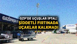 GZP'de uçuşlar iptal! Şiddetli fırtınada uçaklar kalkmadı