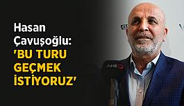 Hasan Çavuşoğlu: 'Bu turu geçmek istiyoruz'