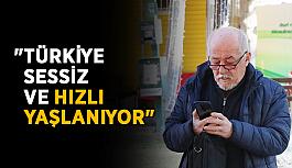 """""""Türkiye sessiz ve hızlı yaşlanıyor"""""""