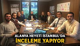 Alanya heyeti İstanbul'da inceleme yapıyor
