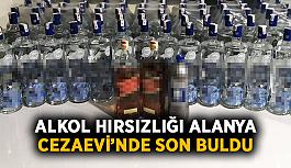 Alkol hırsızlığı Alanya Cezaevi'nde son buldu
