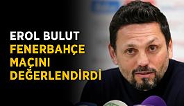 Erol Bulut Fenerbahçe maçını değerlendirdi