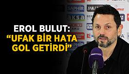 """Erol Bulut: """"Ufak bir hata gol getirdi"""""""