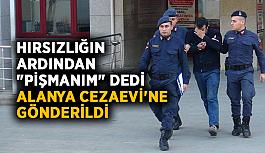 """Hırsızlığın ardından """"Pişmanım"""" dedi, Alanya Cezaevi'ne gönderildi"""