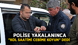 """Polise yakalanınca """"kol saatimi cebime koyun"""" dedi"""