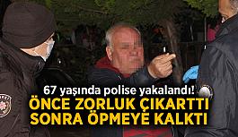 67 yaşında polise yakalandı! Önce zorluk çıkarttı, sonra öpmeye kalktı