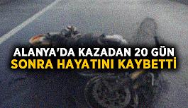 Alanya'da kazadan 20 gün sonra hayatını kaybetti