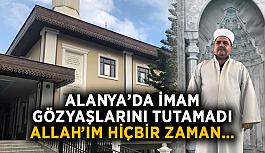 Alanya'da imam gözyaşlarını tutamadı: Allah'ım hiçbir zaman…