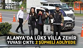 Alanya'da lüks villa zehir yuvası çıktı: 2 şüpheli adliyede