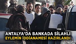 Antalya'da bankada silahlı eylemin iddianamesi hazırlandı