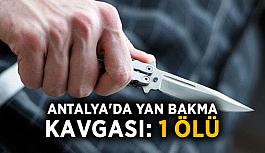 Antalya'da yan bakma kavgası: 1 ölü