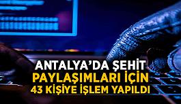 Antalya'da şehit paylaşımları için 43 kişiye işlem yapıldı