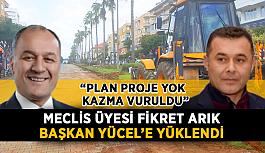 """Belediye meclis üyesi Fikret Arık Başkan Yücel'e yüklendi: """"Plan proje yok, kazma vuruldu"""""""