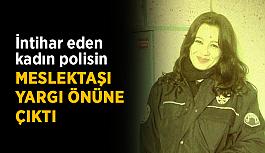 İntihar eden kadın polisin meslektaşı yargı önüne çıktı