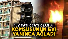 """Komşusunun evi yanınca ağladı: """"Ev cayır cayır yandı"""""""