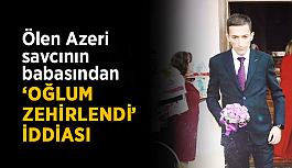 Ölen Azeri savcının babasından 'oğlum zehirlendi' iddiası