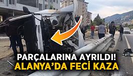 Parçalarına ayrıldı! Alanya'da feci kaza