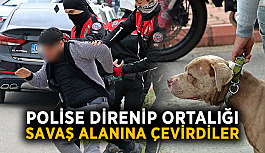 Polise direnip ortalığı savaş alanına çevirdiler