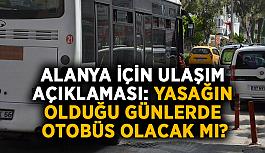 Alanya için ulaşım açıklaması: Yasağın olduğu günlerde otobüs olacak mı?