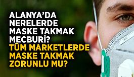 Alanya'da nerelerde maske takmak mecburi? Kimlerin maske takması zorunlu? Tüm marketlerde maske takmak zorunlu mu?