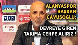 Alanyaspor Kulübü Başkan Çavuşoğlu;  Devreye giren takıma cephe alırız