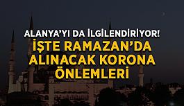 Alanya'yı da ilgilendiriyor! İşte Ramazan'da alınacak korona önlemleri