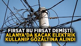 Fırsat bu fırsat demişti: Alanya'da kaçak elektrik kullanıp gözaltına alındı