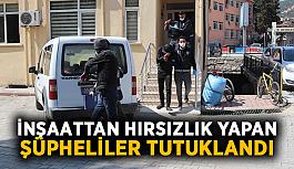 İnşaattan hırsızlık yapan şüpheliler tutuklandı