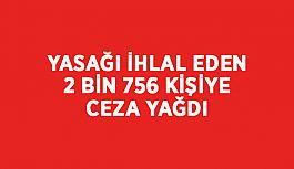 Yasağı ihlal eden 2 bin 756 kişiye ceza yağdı