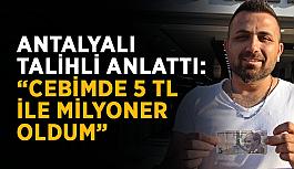 """Antalyalı talihli anlattı: """"Cebimde 5 TL ile milyoner oldum"""""""