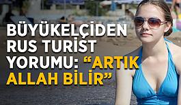 """Büyükelçiden Rus turist yorumu: """"Artık Allah bilir"""""""