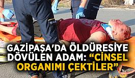 """Gazipaşa'da taciz iddiasıyla öldüresiye dövülen adam: """"Cinsel organımı çektiler"""""""