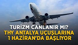Turizm canlanır mı? THY Antalya uçuşlarına 1 Haziran'da başlıyor