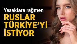 Yasaklara rağmen Ruslar Türkiye'yi istiyor