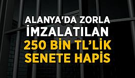 Alanya'da zorla imzalatılan 250 bin TL'lik senete hapis