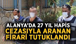 Alanya'da 27 yıl hapis cezasıyla aranan firari tutuklandı