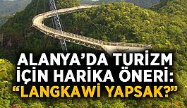"""Alanya'da turizm için harika öneri: """"Langkawi yapsak?"""""""