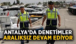 Antalya'da denetimler aralıksız devam ediyor
