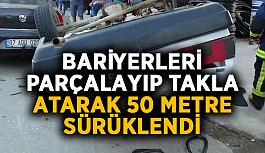 Bariyerleri parçalayıp takla atarak 50 metre sürüklendi