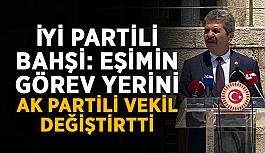 """İYİ Partili Bahşi: """"Eşimin görev yerini AK Partili vekil değiştirtti"""""""