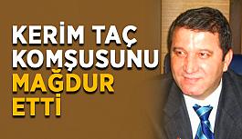 Kerim Taç komşusunu mağdur etti