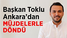 Başkan Toklu Ankara'dan müjdelerle döndü
