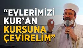 """""""Evlerimizi Kur'an kursuna çevirelim"""""""